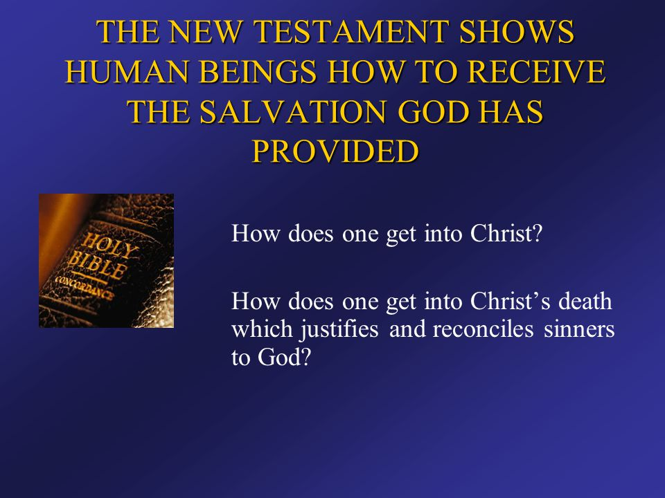THE NEW TESTAMENT SHOWS HUMAN BEINGS HOW TO RECEIVE THE SALVATION GOD HAS PROVIDED How does one get into Christ? How does one get into Christ's death