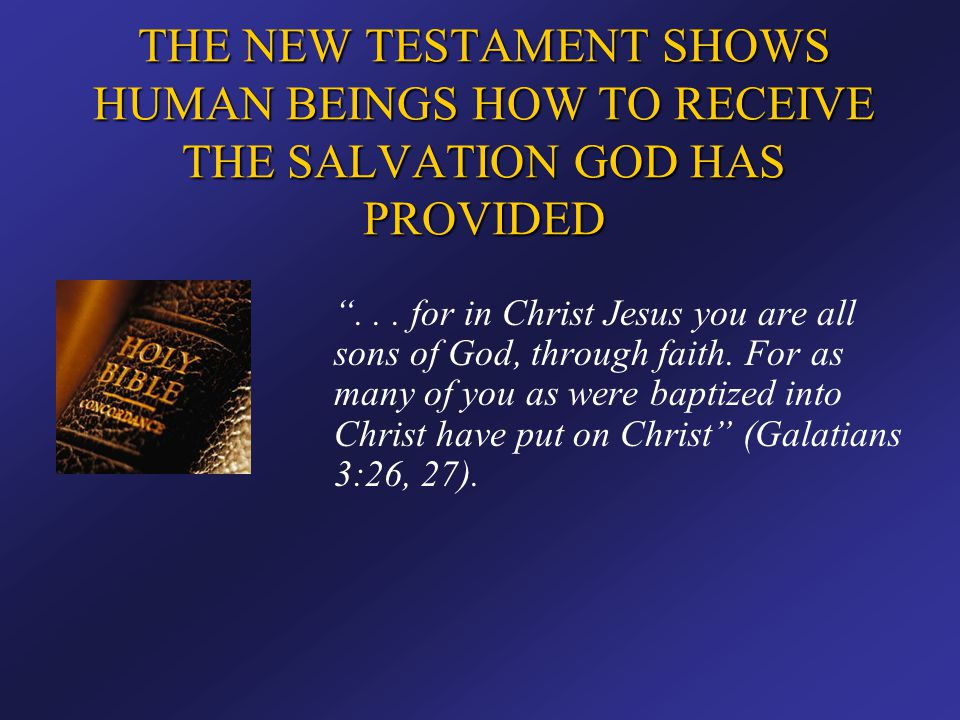"""THE NEW TESTAMENT SHOWS HUMAN BEINGS HOW TO RECEIVE THE SALVATION GOD HAS PROVIDED """"... for in Christ Jesus you are all sons of God, through faith. Fo"""