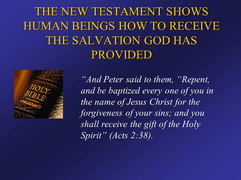 """THE NEW TESTAMENT SHOWS HUMAN BEINGS HOW TO RECEIVE THE SALVATION GOD HAS PROVIDED """"And Peter said to them, """"Repent, and be baptized every one of you"""