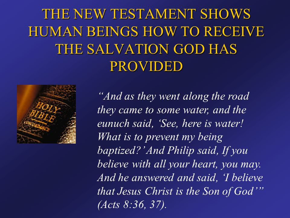 """THE NEW TESTAMENT SHOWS HUMAN BEINGS HOW TO RECEIVE THE SALVATION GOD HAS PROVIDED """"And as they went along the road they came to some water, and the e"""