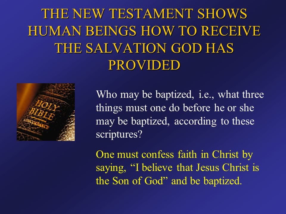 THE NEW TESTAMENT SHOWS HUMAN BEINGS HOW TO RECEIVE THE SALVATION GOD HAS PROVIDED Who may be baptized, i.e., what three things must one do before he