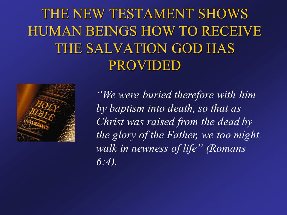 """THE NEW TESTAMENT SHOWS HUMAN BEINGS HOW TO RECEIVE THE SALVATION GOD HAS PROVIDED """"We were buried therefore with him by baptism into death, so that a"""
