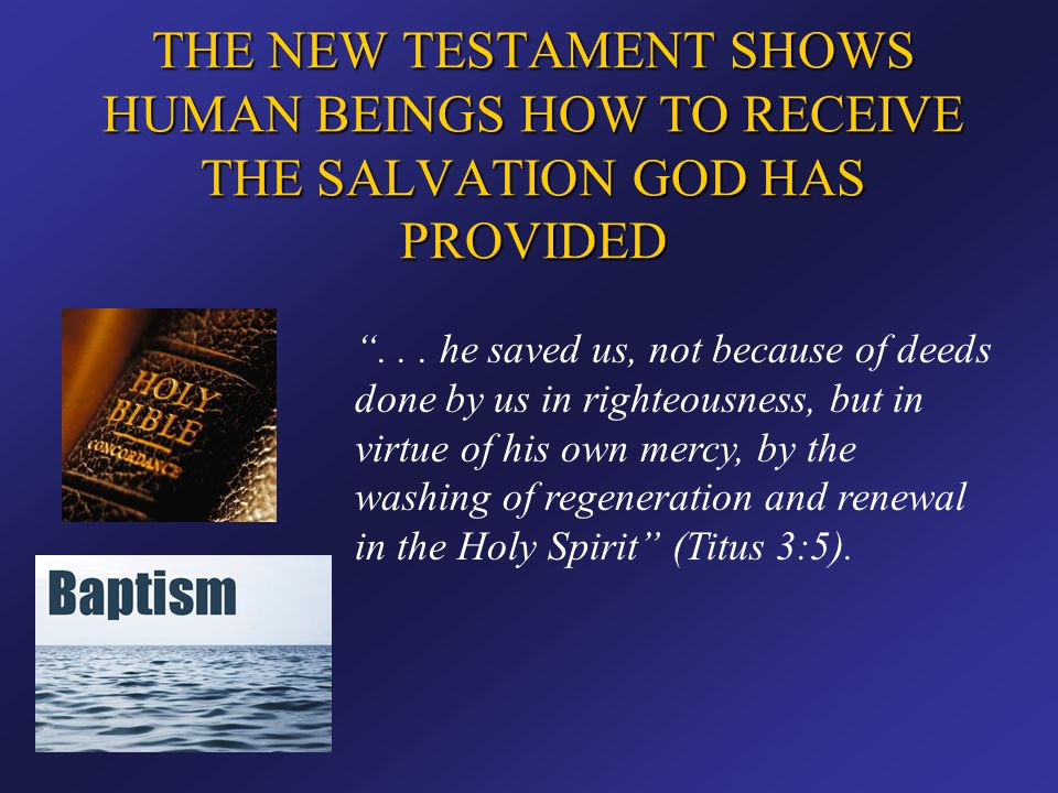 """THE NEW TESTAMENT SHOWS HUMAN BEINGS HOW TO RECEIVE THE SALVATION GOD HAS PROVIDED """"... he saved us, not because of deeds done by us in righteousness,"""