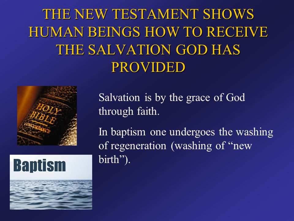 THE NEW TESTAMENT SHOWS HUMAN BEINGS HOW TO RECEIVE THE SALVATION GOD HAS PROVIDED Salvation is by the grace of God through faith. In baptism one unde