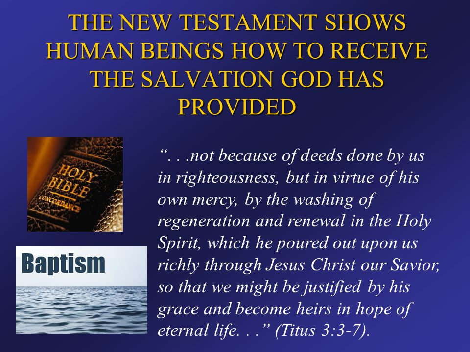 """THE NEW TESTAMENT SHOWS HUMAN BEINGS HOW TO RECEIVE THE SALVATION GOD HAS PROVIDED """"...not because of deeds done by us in righteousness, but in virtue"""