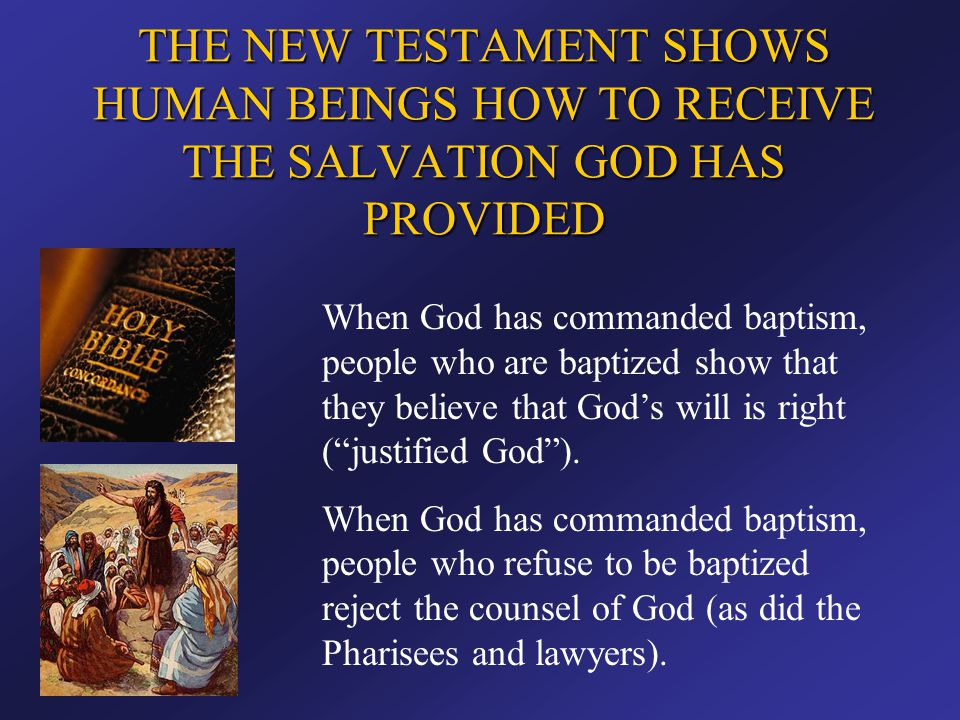 THE NEW TESTAMENT SHOWS HUMAN BEINGS HOW TO RECEIVE THE SALVATION GOD HAS PROVIDED When God has commanded baptism, people who are baptized show that t