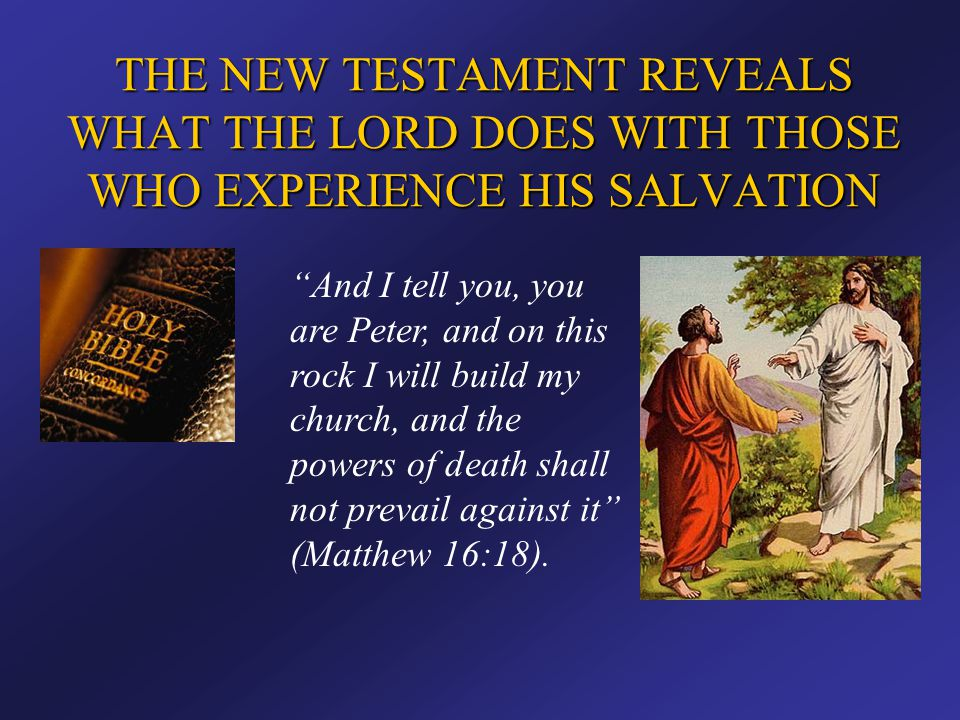"""THE NEW TESTAMENT REVEALS WHAT THE LORD DOES WITH THOSE WHO EXPERIENCE HIS SALVATION """"And I tell you, you are Peter, and on this rock I will build my"""