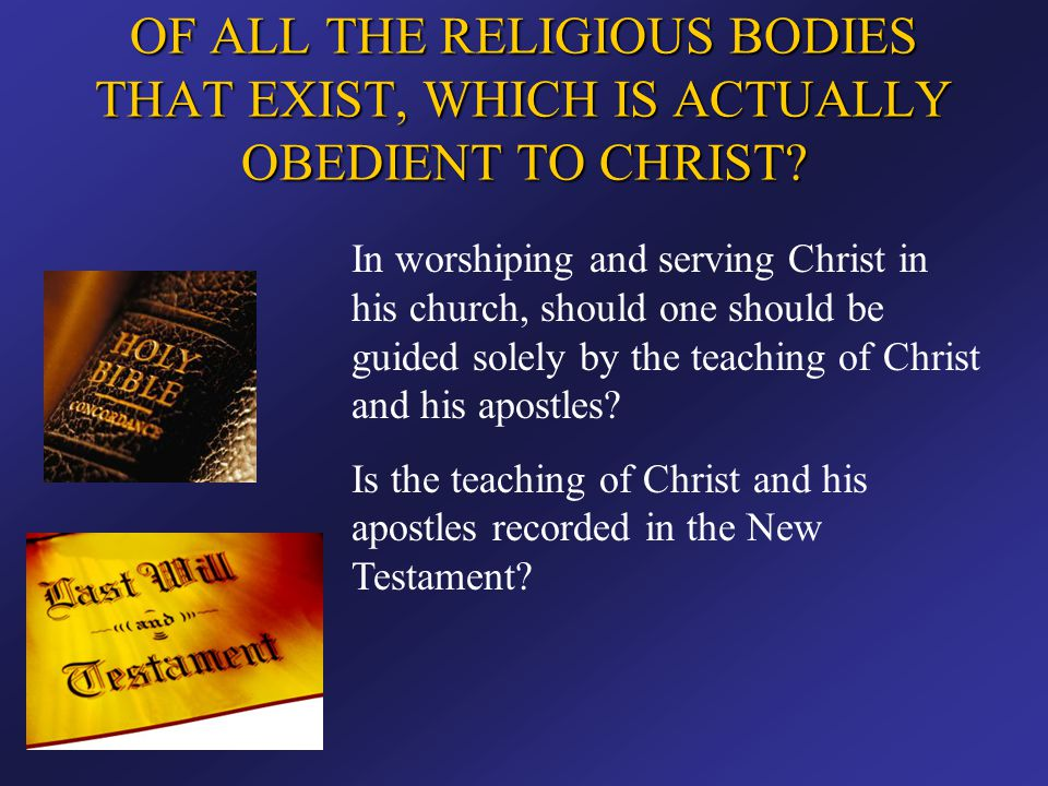 OF ALL THE RELIGIOUS BODIES THAT EXIST, WHICH IS ACTUALLY OBEDIENT TO CHRIST? In worshiping and serving Christ in his church, should one should be gui