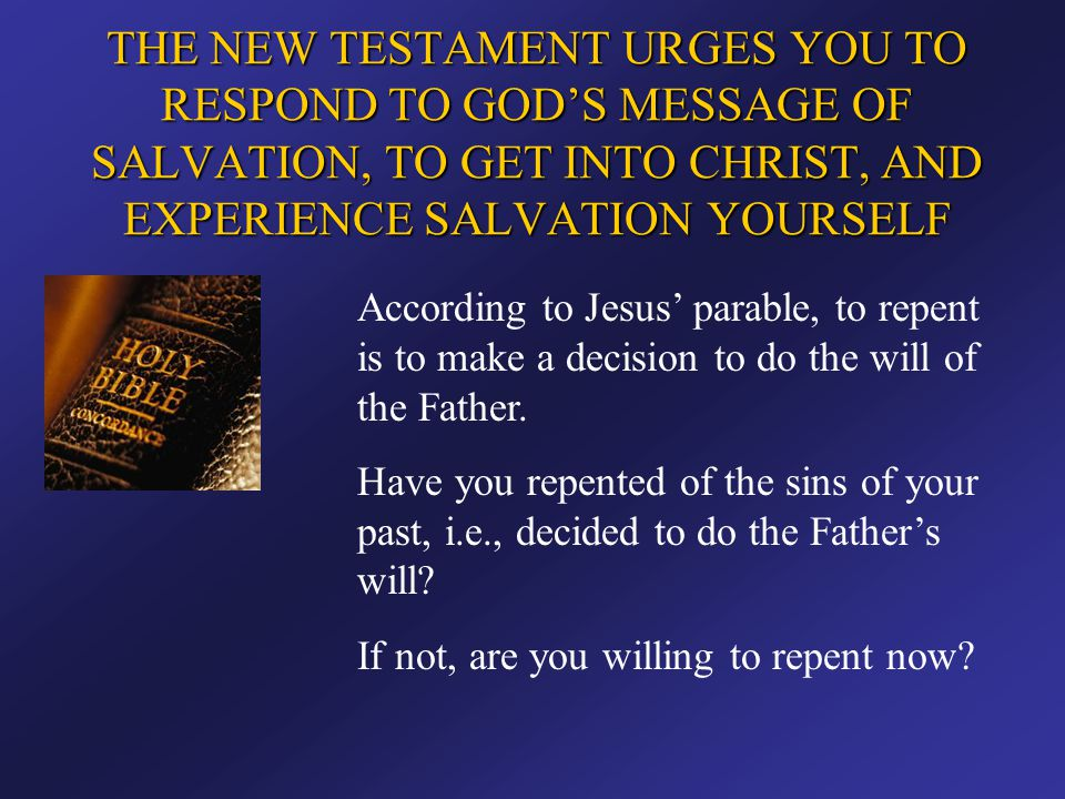 THE NEW TESTAMENT URGES YOU TO RESPOND TO GOD'S MESSAGE OF SALVATION, TO GET INTO CHRIST, AND EXPERIENCE SALVATION YOURSELF According to Jesus' parabl