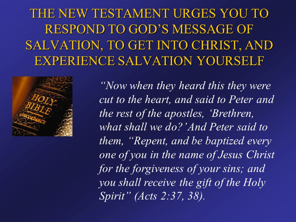 """THE NEW TESTAMENT URGES YOU TO RESPOND TO GOD'S MESSAGE OF SALVATION, TO GET INTO CHRIST, AND EXPERIENCE SALVATION YOURSELF """"Now when they heard this"""