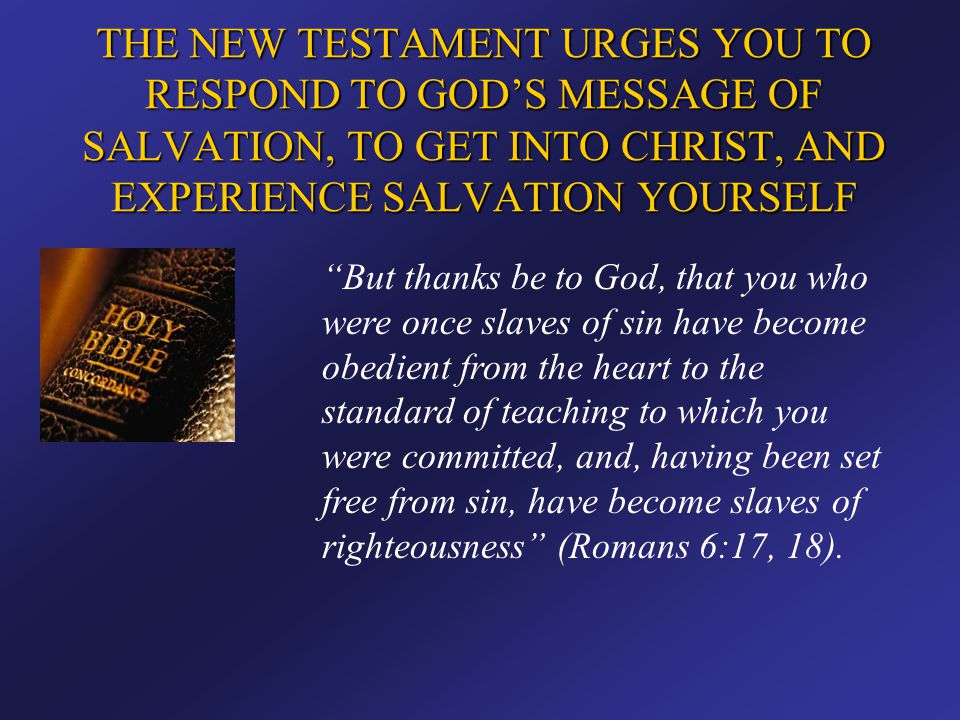 """THE NEW TESTAMENT URGES YOU TO RESPOND TO GOD'S MESSAGE OF SALVATION, TO GET INTO CHRIST, AND EXPERIENCE SALVATION YOURSELF """"But thanks be to God, tha"""