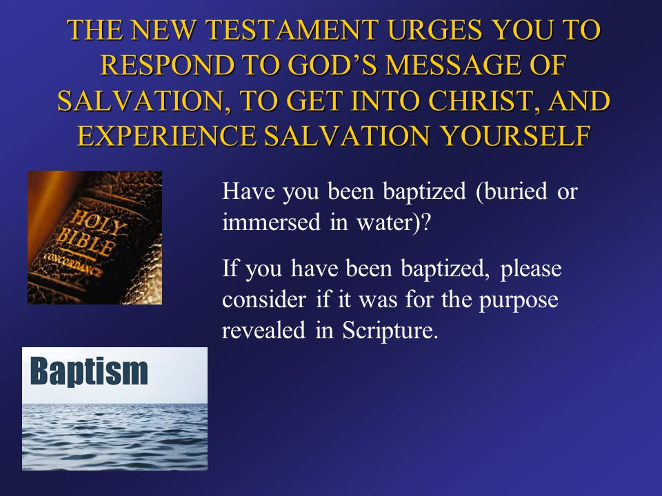 THE NEW TESTAMENT URGES YOU TO RESPOND TO GOD'S MESSAGE OF SALVATION, TO GET INTO CHRIST, AND EXPERIENCE SALVATION YOURSELF Have you been baptized (bu