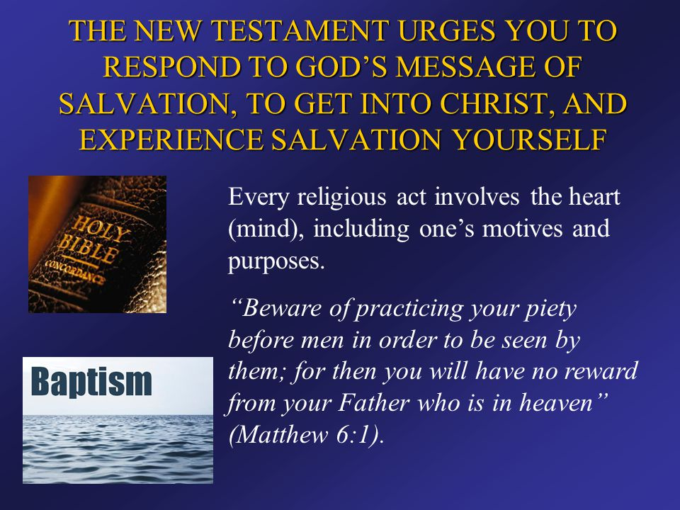 THE NEW TESTAMENT URGES YOU TO RESPOND TO GOD'S MESSAGE OF SALVATION, TO GET INTO CHRIST, AND EXPERIENCE SALVATION YOURSELF Every religious act involv
