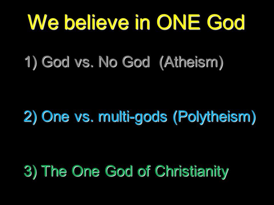 We believe in ONE God 1) God vs.No God (Atheism) 2) One vs.