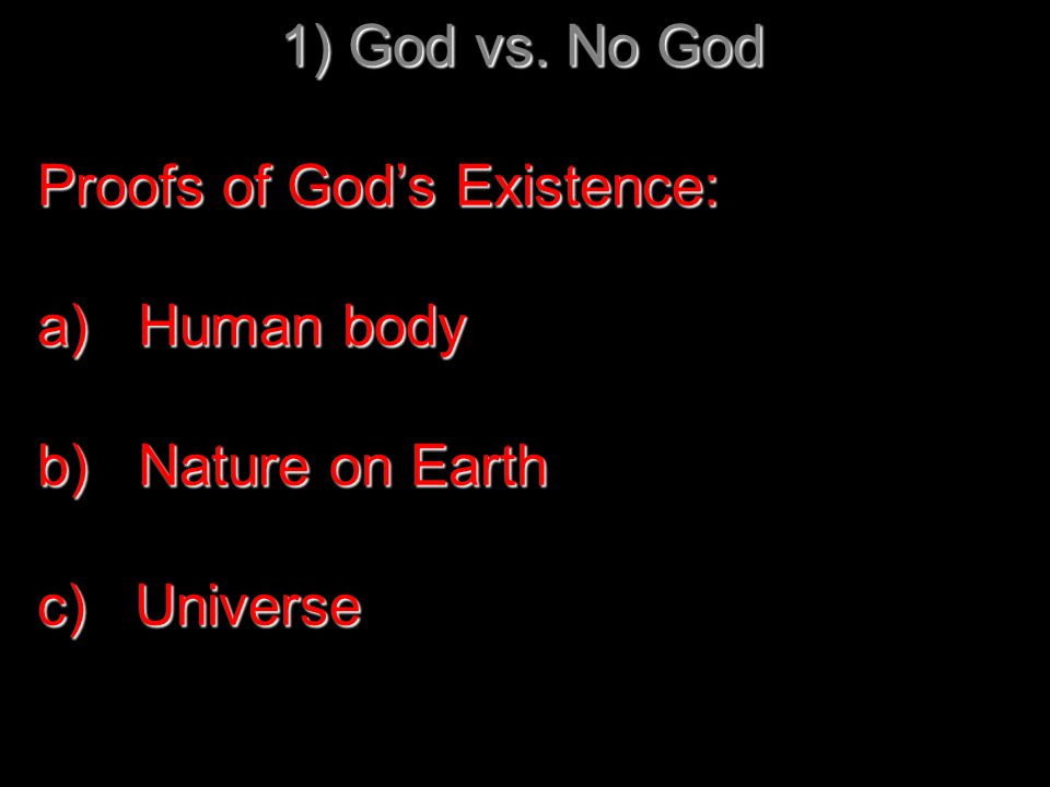 1) God vs. No God Proofs of God's Existence: a) Human body b) Nature on Earth c) Universe