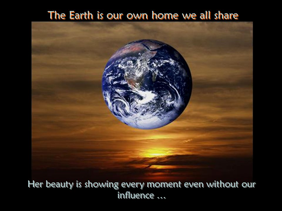 Her beauty is showing every moment even without our influence … Her beauty is showing every moment even without our influence … The Earth is our own home we all share The Earth is our own home we all share