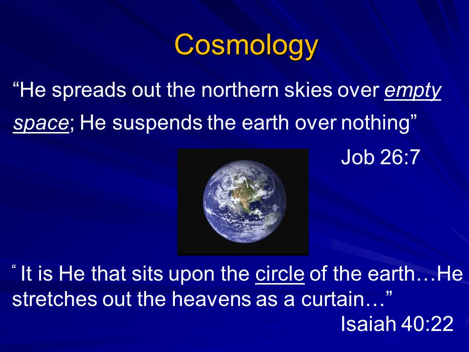 Cosmology He spreads out the northern skies over empty space; He suspends the earth over nothing Job 26:7 It is He that sits upon the circle of the earth…He stretches out the heavens as a curtain… Isaiah 40:22