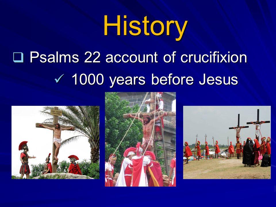 History  Psalms 22 account of crucifixion 1000 years before Jesus 1000 years before Jesus