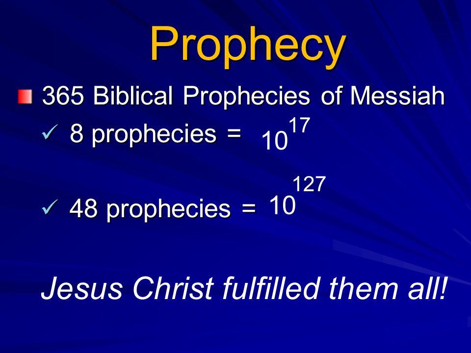 Prophecy 365 Biblical Prophecies of Messiah 365 Biblical Prophecies of Messiah 8 prophecies = 8 prophecies = 48 prophecies = 48 prophecies = Jesus Christ fulfilled them all.
