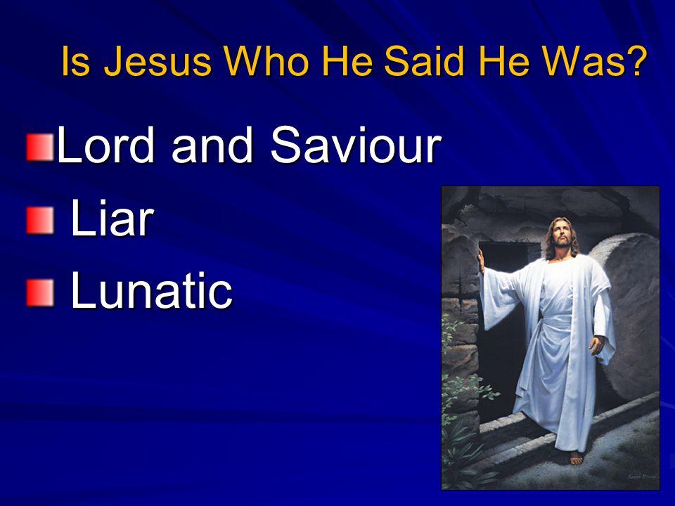 Is Jesus Who He Said He Was Lord and Saviour Liar Liar Lunatic Lunatic
