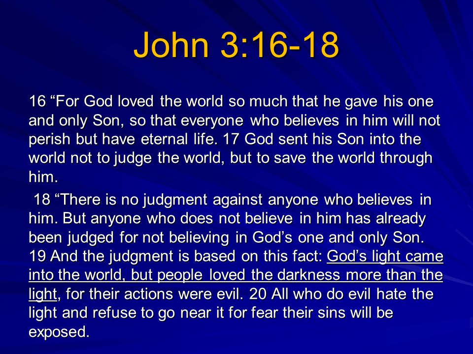 John 3:16-18 16 For God loved the world so much that he gave his one and only Son, so that everyone who believes in him will not perish but have eternal life.