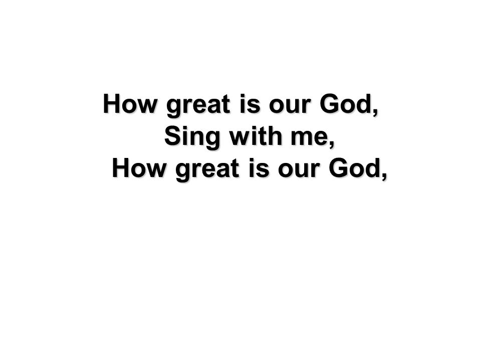How great is our God, Sing with me, How great is our God,