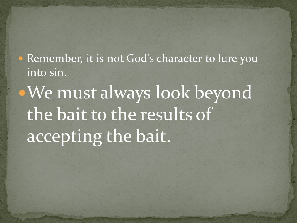 We must always look beyond the bait to the results of accepting the bait.