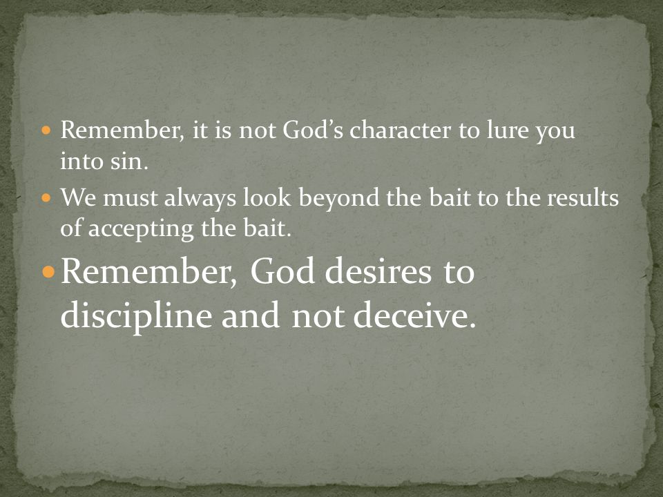 Remember, it is not God's character to lure you into sin.