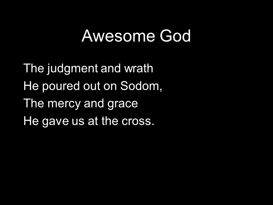 Awesome God I hope that we have not Too quickly forgotten that Our God is an awesome God!