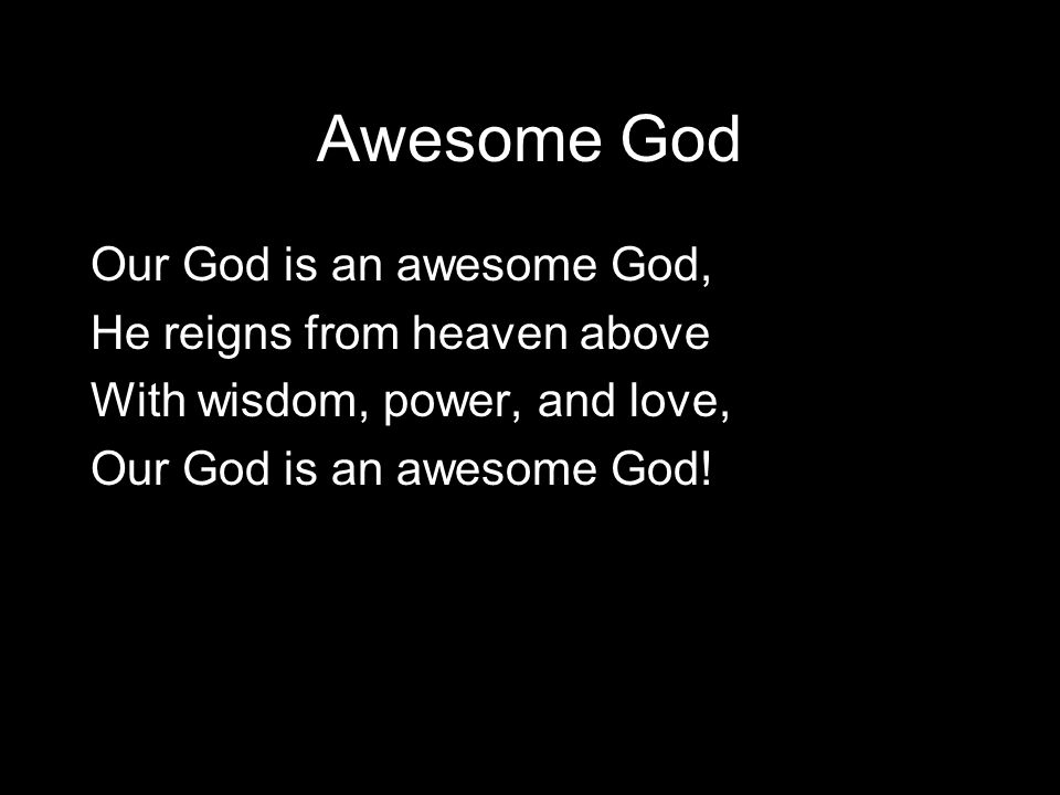 Awesome God Our God is an awesome God, He reigns from heaven above With wisdom, power, and love, Our God is an awesome God!
