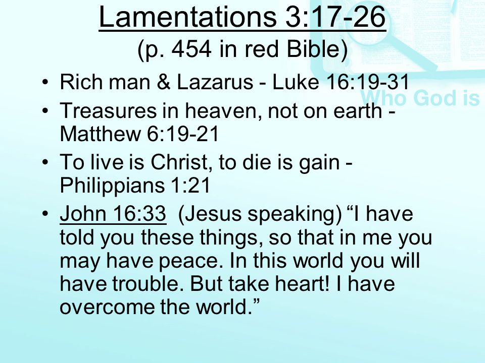 Lamentations 3:17-26 (p. 454 in red Bible) Rich man & Lazarus - Luke 16:19-31 Treasures in heaven, not on earth - Matthew 6:19-21 To live is Christ, t