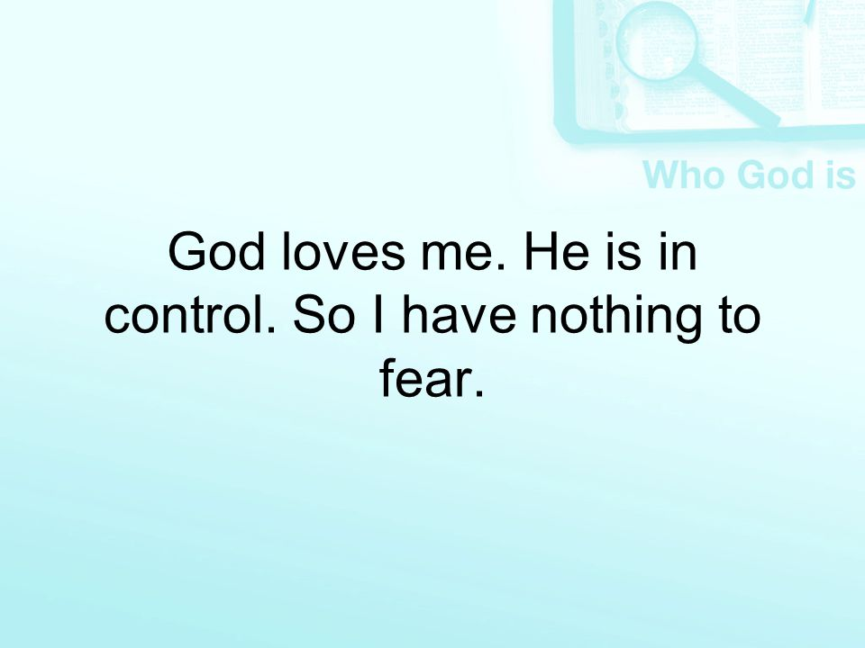 God loves me. He is in control. So I have nothing to fear.