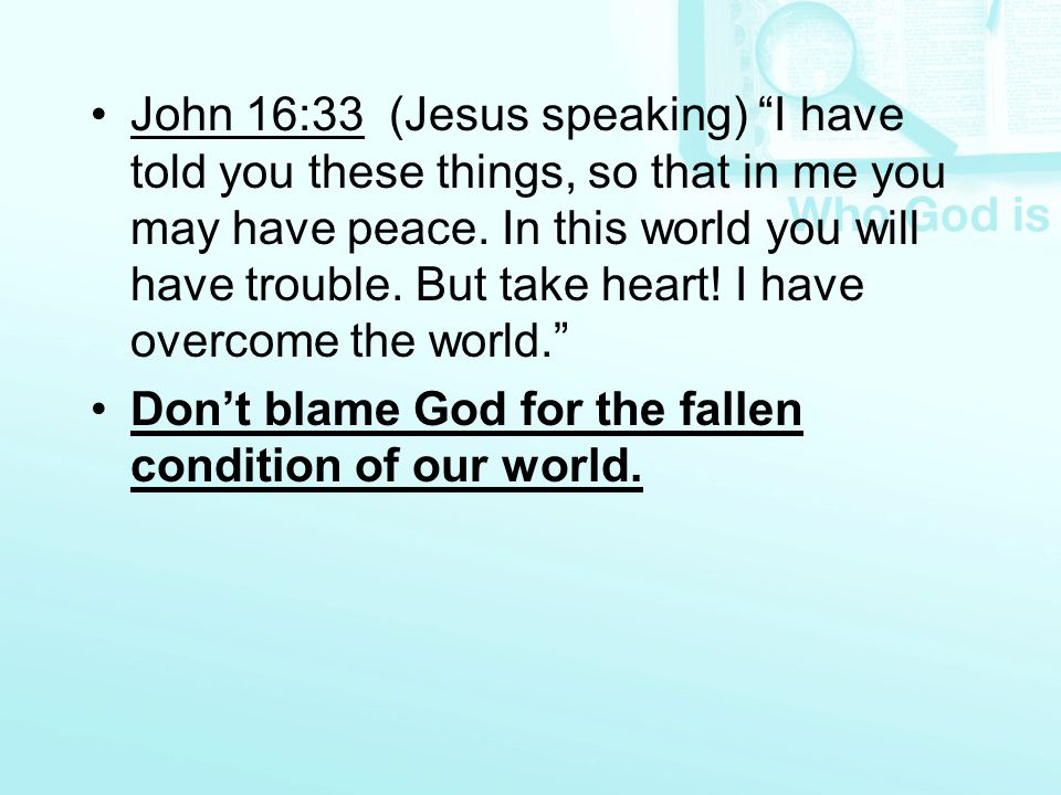 "John 16:33 (Jesus speaking) ""I have told you these things, so that in me you may have peace. In this world you will have trouble. But take heart! I ha"