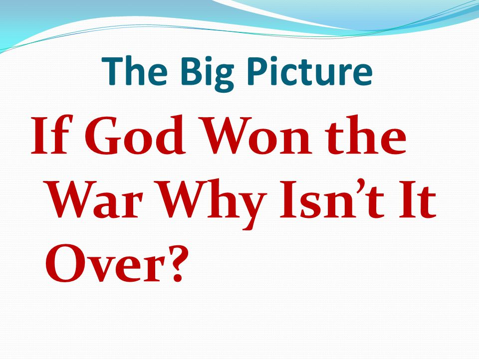 The Big Picture If God Won the War Why Isn't It Over