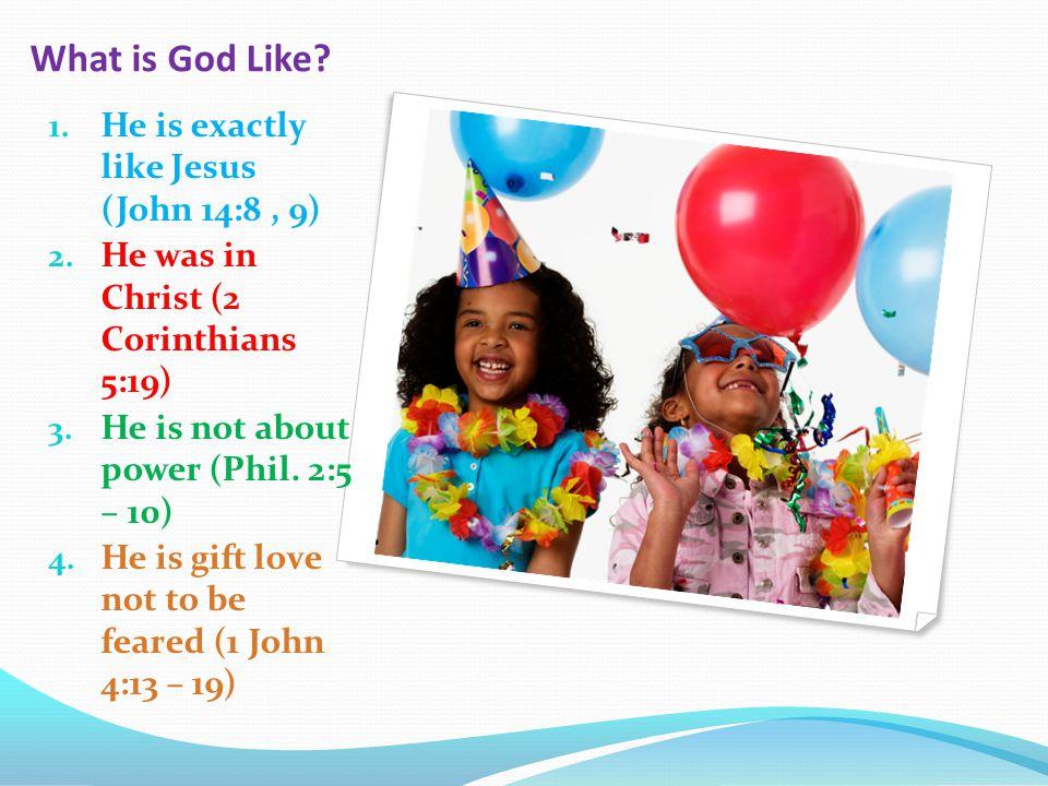 What is God Like. 1. He is exactly like Jesus (John 14:8, 9) 2.