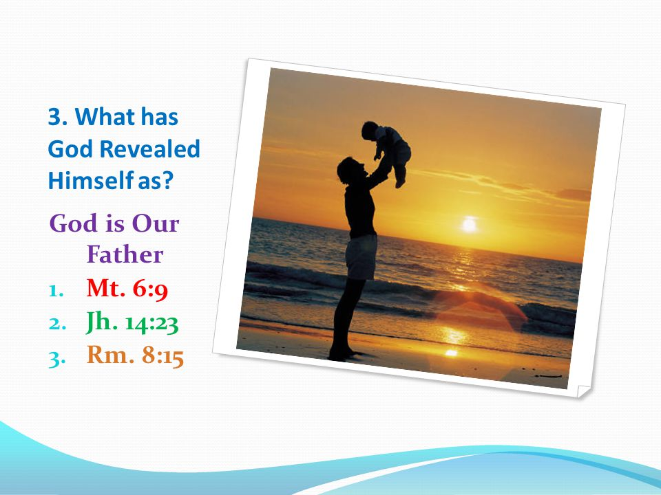 3. What has God Revealed Himself as God is Our Father 1. Mt. 6:9 2. Jh. 14:23 3. Rm. 8:15