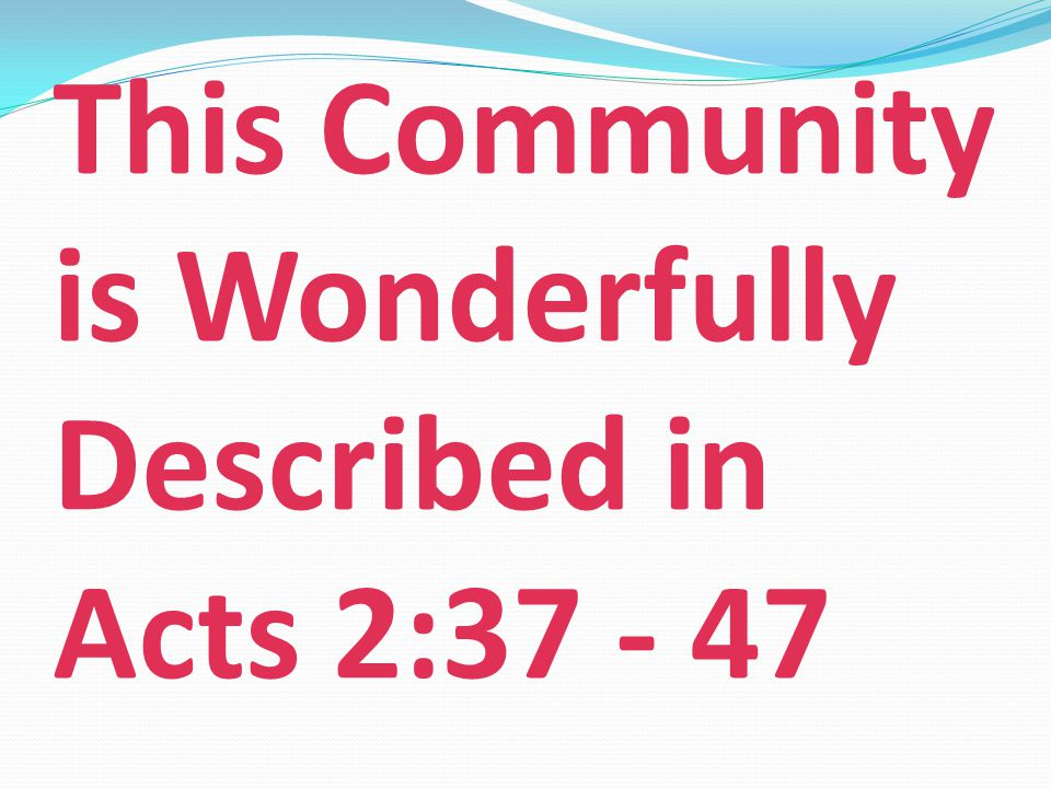 This Community is Wonderfully Described in Acts 2:37 - 47