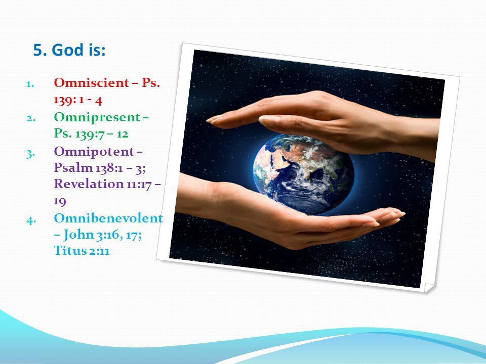 5. God is: 1. Omniscient – Ps. 139: 1 - 4 2. Omnipresent – Ps.