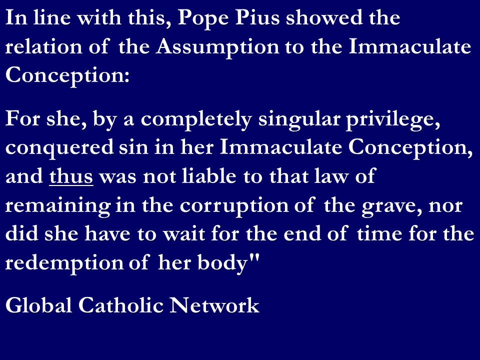 In line with this, Pope Pius showed the relation of the Assumption to the Immaculate Conception: For she, by a completely singular privilege, conquere