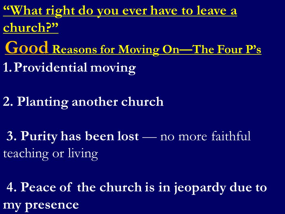"""What right do you ever have to leave a church?"" Good Reasons for Moving On—The Four P's 1.Providential moving 2. Planting another church 3. Purity ha"