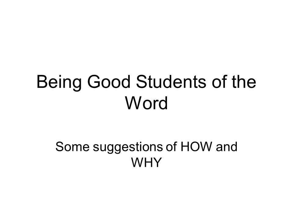 Being Good Students of the Word Some suggestions of HOW and WHY