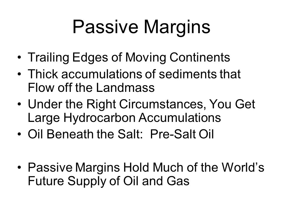 Passive Margins Trailing Edges of Moving Continents Thick accumulations of sediments that Flow off the Landmass Under the Right Circumstances, You Get Large Hydrocarbon Accumulations Oil Beneath the Salt: Pre-Salt Oil Passive Margins Hold Much of the World's Future Supply of Oil and Gas