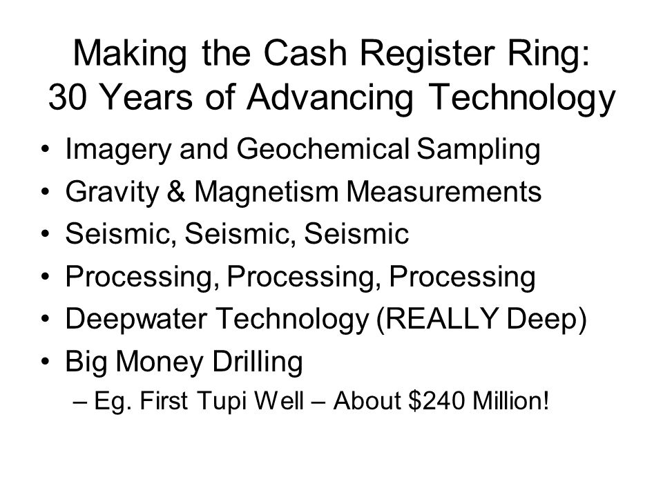 Making the Cash Register Ring: 30 Years of Advancing Technology Imagery and Geochemical Sampling Gravity & Magnetism Measurements Seismic, Seismic, Seismic Processing, Processing, Processing Deepwater Technology (REALLY Deep) Big Money Drilling –Eg.