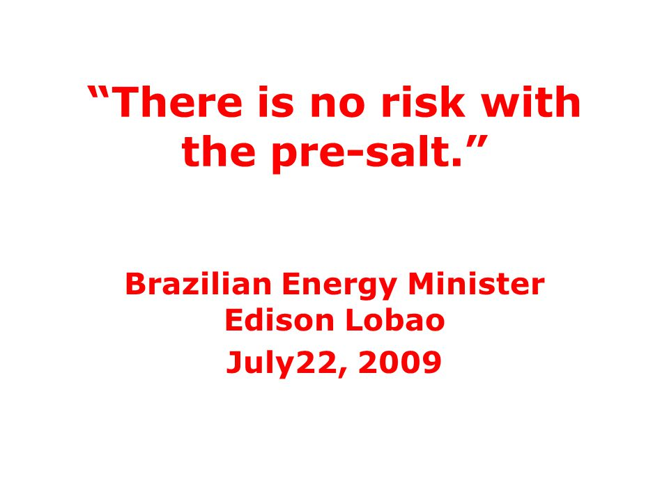 There is no risk with the pre-salt. Brazilian Energy Minister Edison Lobao July22, 2009