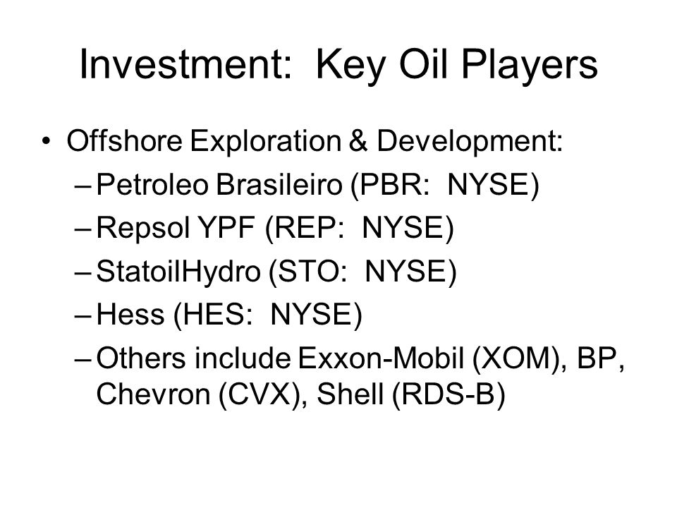 Investment: Key Oil Players Offshore Exploration & Development: –Petroleo Brasileiro (PBR: NYSE) –Repsol YPF (REP: NYSE) –StatoilHydro (STO: NYSE) –Hess (HES: NYSE) –Others include Exxon-Mobil (XOM), BP, Chevron (CVX), Shell (RDS-B)