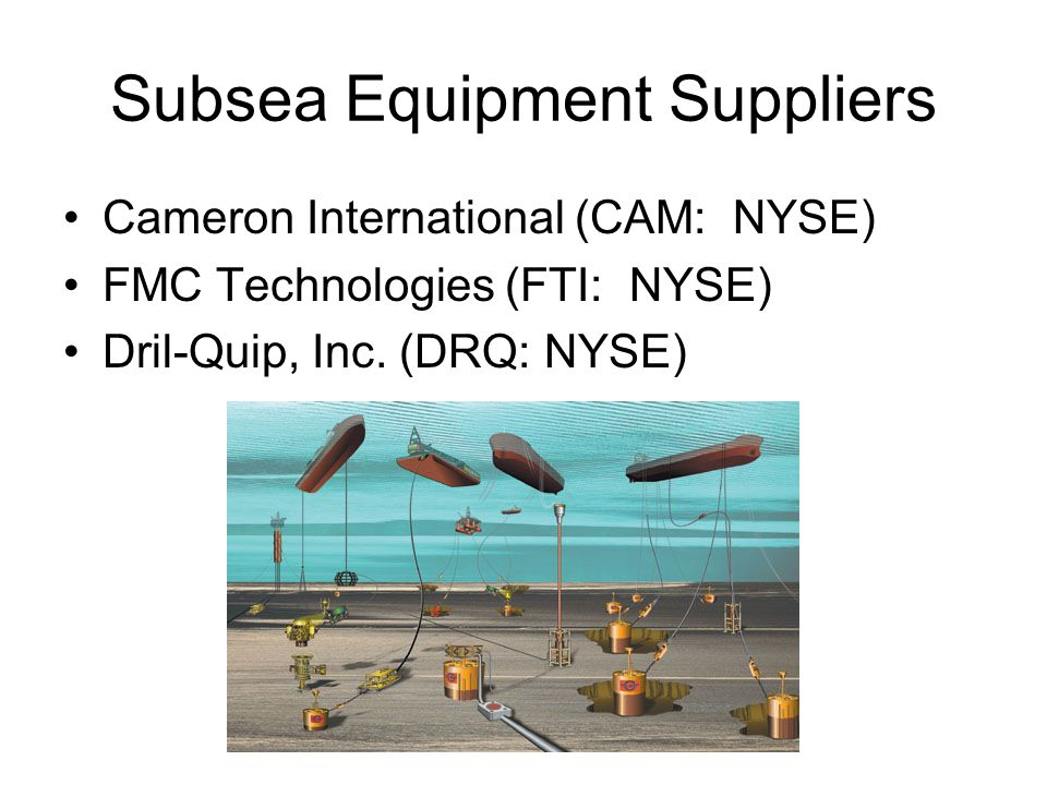 Subsea Equipment Suppliers Cameron International (CAM: NYSE) FMC Technologies (FTI: NYSE) Dril-Quip, Inc.