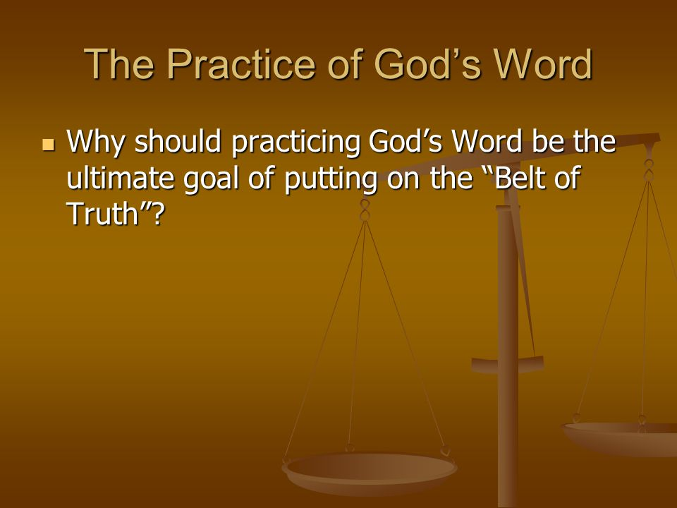 The Practice of God's Word Why should practicing God's Word be the ultimate goal of putting on the Belt of Truth .