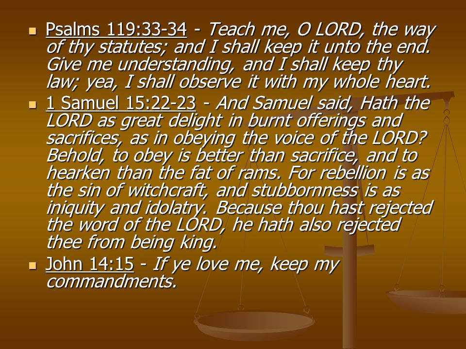 Psalms 119:33-34 - Teach me, O LORD, the way of thy statutes; and I shall keep it unto the end.