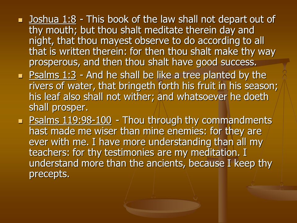 Joshua 1:8 - This book of the law shall not depart out of thy mouth; but thou shalt meditate therein day and night, that thou mayest observe to do according to all that is written therein: for then thou shalt make thy way prosperous, and then thou shalt have good success.