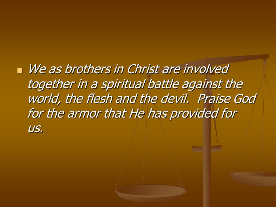 We as brothers in Christ are involved together in a spiritual battle against the world, the flesh and the devil.